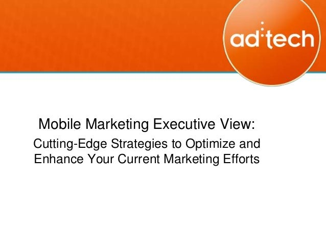 Mobile Marketing Executive View:Cutting-Edge Strategies to Optimize andEnhance Your Current Marketing Efforts