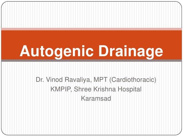 Autogenic Drainage  Dr. Vinod Ravaliya, MPT (Cardiothoracic)       KMPIP, Shree Krishna Hospital                 Karamsad