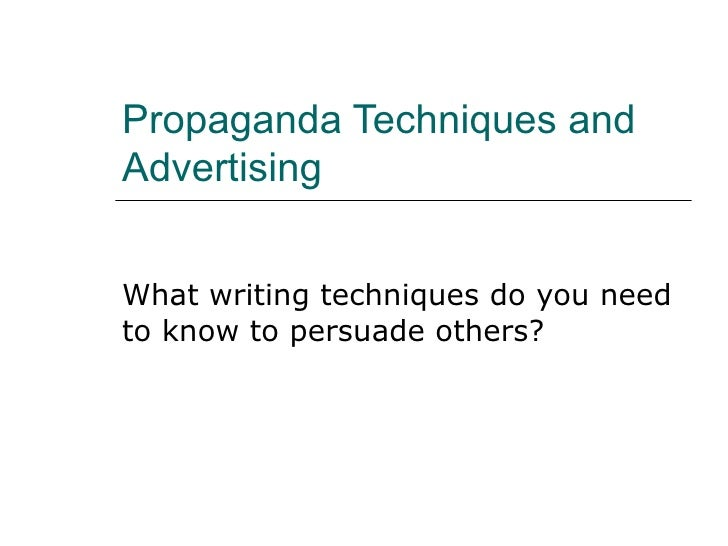 Propaganda Techniques and Advertising What writing techniques do you need to know to persuade others?