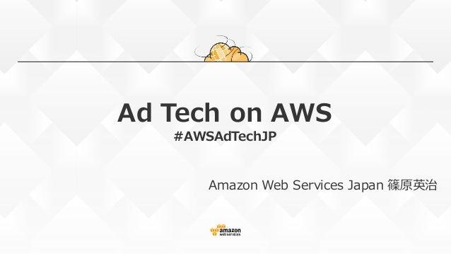 Ad Tech on AWS #AWSAdTechJP Amazon Web Services Japan 篠原英治