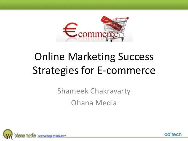 Online Marketing SuccessStrategies for E-commerce     Shameek Chakravarty        Ohana Media