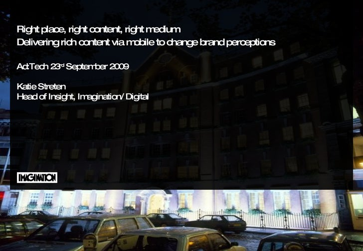 Right place, right content, right medium Delivering rich content via mobile to change brand perceptions   Ad:Tech 23 rd  S...