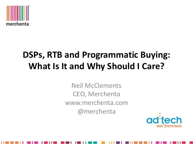 DSPs, RTB and Programmatic Buying: What Is It and Why Should I Care?          Neil McClements           CEO, Merchenta    ...