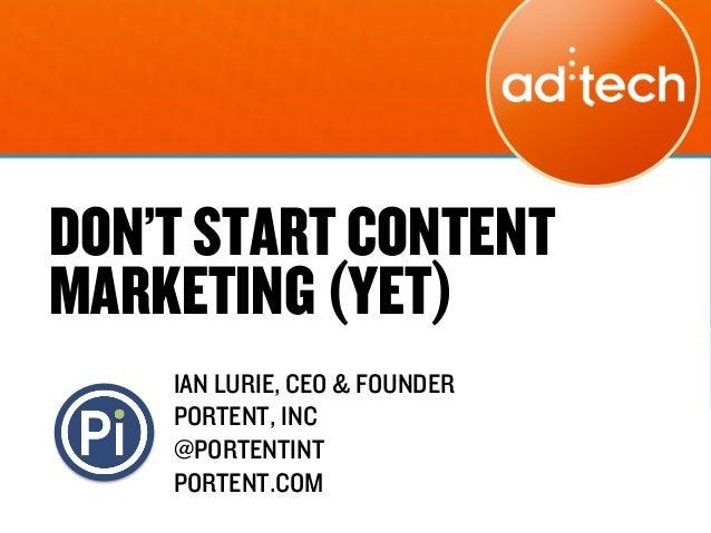 DON'T START CONTENTMARKETING (YET)    IAN LURIE, CEO & FOUNDER    PORTENT, INC    @PORTENTINT    PORTENT.COM