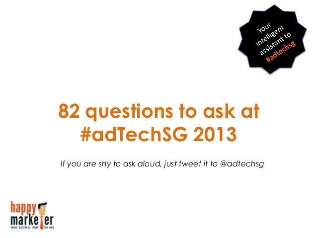 82 questions to ask at#adTechSG 2013If you are shy to ask aloud, just tweet it to @adtechsg