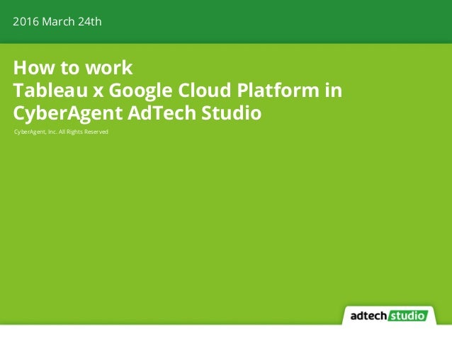 How to work Tableau x Google Cloud Platform in CyberAgent AdTech Studio 2016 March 24th CyberAgent, Inc. All Rights Reserv...