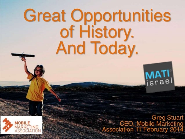 Great Opportunities of History. And Today.  Greg Stuart CEO, Mobile Marketing Association 11 February 2014