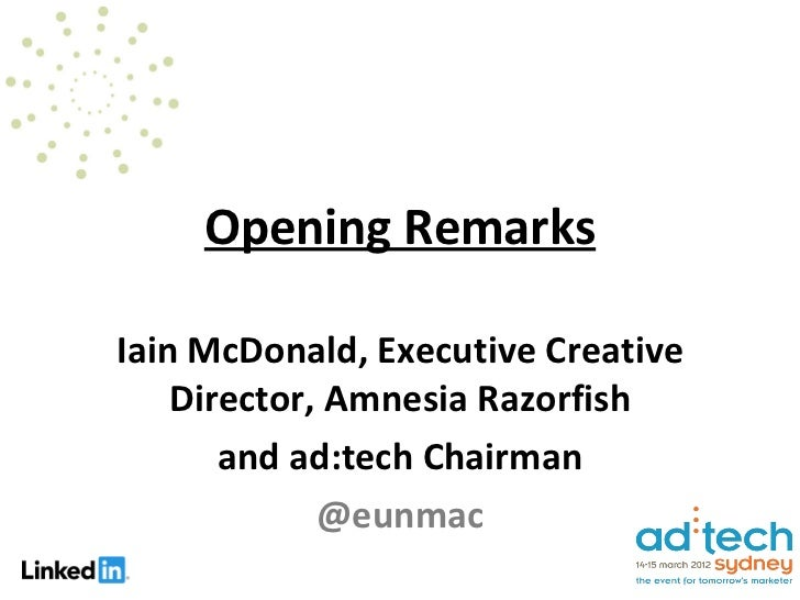 Opening RemarksIain McDonald, Executive Creative    Director, Amnesia Razorfish       and ad:tech Chairman             @eu...