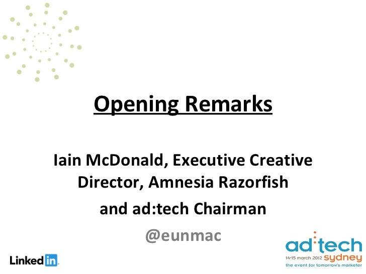 Opening RemarksIain McDonald, Executive Creative    Director, Amnesia Razorfish       and ad:tech Chairman             @eu...