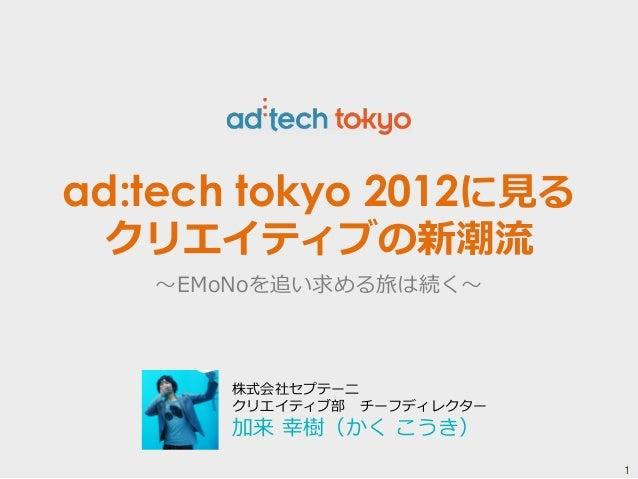 1  ad:tech tokyo 2012に⾒見見る  クリエイティブの新潮流流  〜~EMoNoを追い求める旅は続く〜~  株式会社セプテーニ  クリエイティブ部 チーフディレクター  加来 幸樹(かく こうき)
