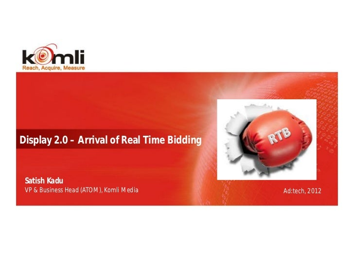 Display 2.0 – Arrival of Real Time Bidding Satish Kadu VP & Business Head (ATOM), Komli Media      Ad:tech, 2012