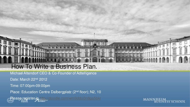 How To Write a Business Plan.Michael Altendorf CEO & Co-Founder of AdtelligenceDate: March 22nd 2012Time: 07:00pm-09:00pmP...