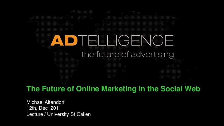 The Future of Online Marketing in the Social WebMichael Altendorf12th, Dec 2011Lecture / University St Gallen