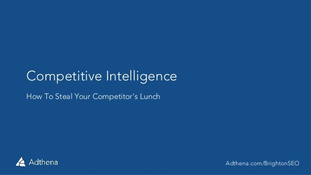 Competitive Intelligence How To Steal Your Competitor's Lunch Adthena.com/BrightonSEO