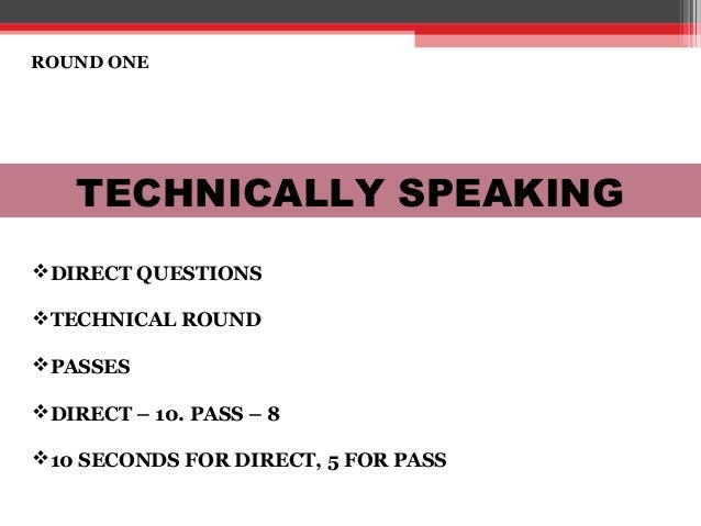 ROUND ONE TECHNICALLY SPEAKING DIRECT QUESTIONS TECHNICAL ROUND PASSES DIRECT – 10. PASS – 8 10 SECONDS FOR DIRECT, 5...