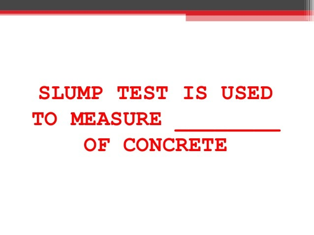 SLUMP TEST IS USED TO MEASURE ________ OF CONCRETE