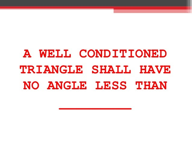 A WELL CONDITIONED TRIANGLE SHALL HAVE NO ANGLE LESS THAN _________