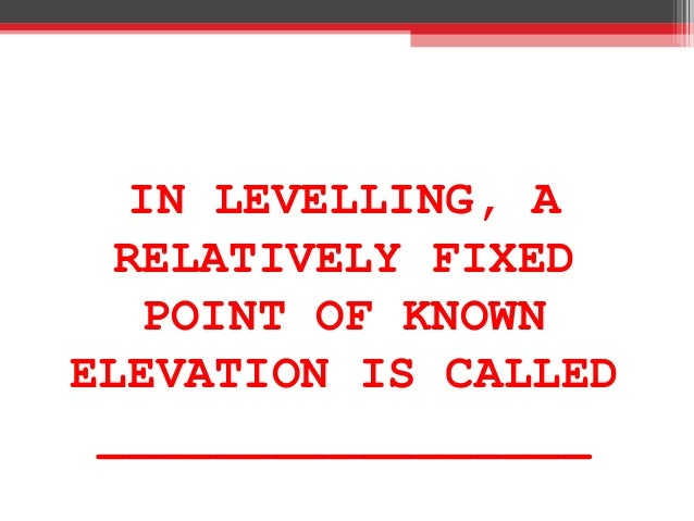 IN LEVELLING, A RELATIVELY FIXED POINT OF KNOWN ELEVATION IS CALLED _________________