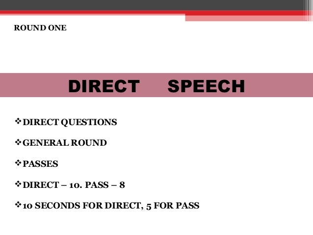 ROUND ONE DIRECT SPEECH DIRECT QUESTIONS GENERAL ROUND PASSES DIRECT – 10. PASS – 8 10 SECONDS FOR DIRECT, 5 FOR PASS