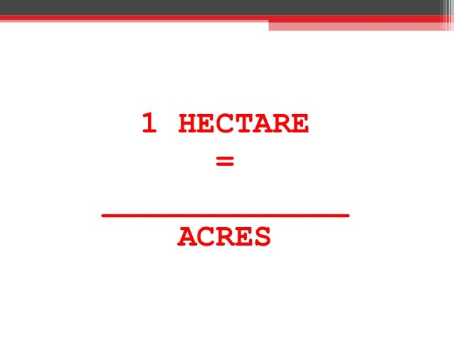 1 HECTARE = _____________ ACRES