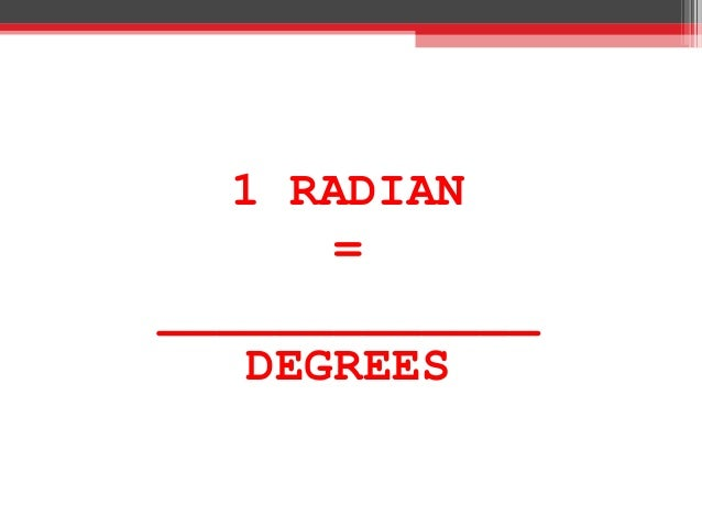 1 RADIAN = _____________ DEGREES