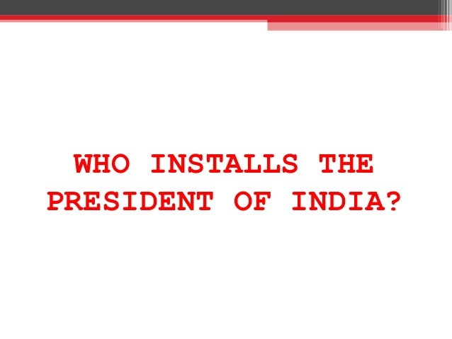 WHO INSTALLS THE PRESIDENT OF INDIA?