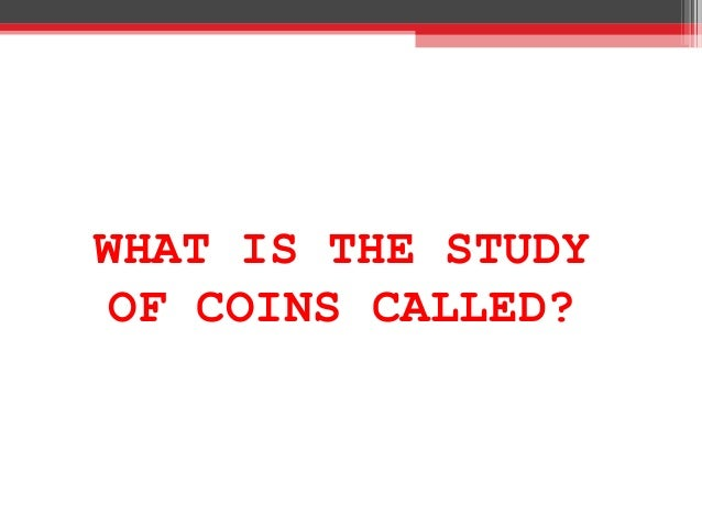 WHAT IS THE STUDY OF COINS CALLED?