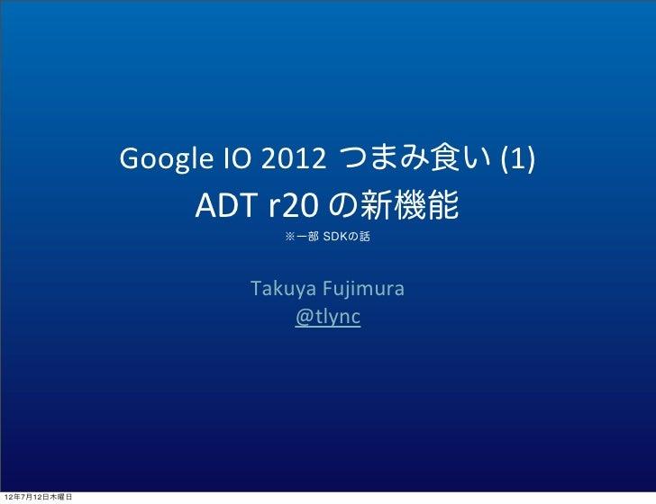 Google IO 2012 つまみ食い (1)                  ADT r20 の新機能                           ※一部 SDKの話                      ...