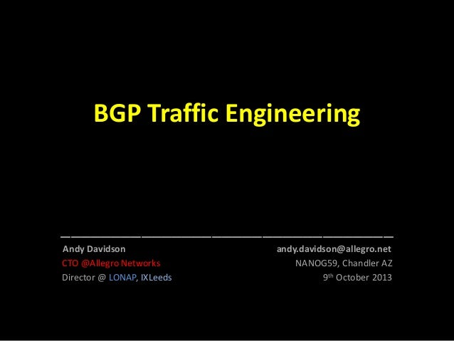 BGP Traffic Engineering  _________________________________ Andy Davidson CTO @Allegro Networks Director @ LONAP, IXLeeds  ...