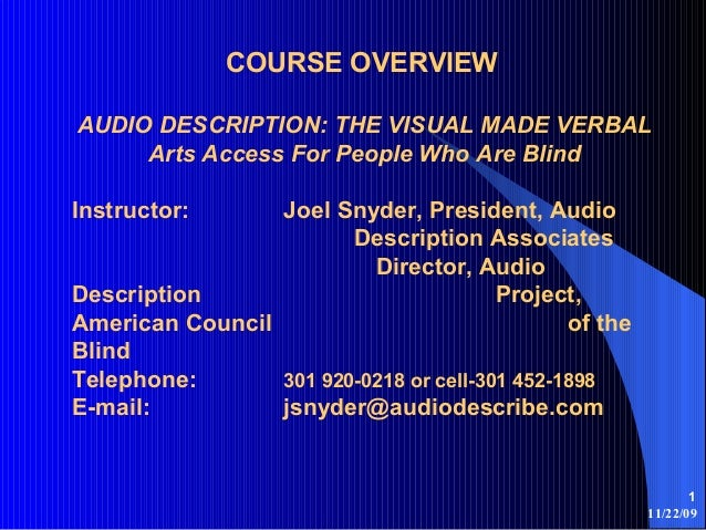 11/22/09 1 COURSE OVERVIEW AUDIO DESCRIPTION: THE VISUAL MADE VERBAL Arts Access For People Who Are Blind Instructor: Joel...