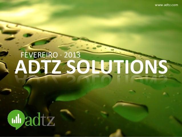 www.adtz.com FEVEREIRO ·∙ 2013 ADTZ SOLUTIONS