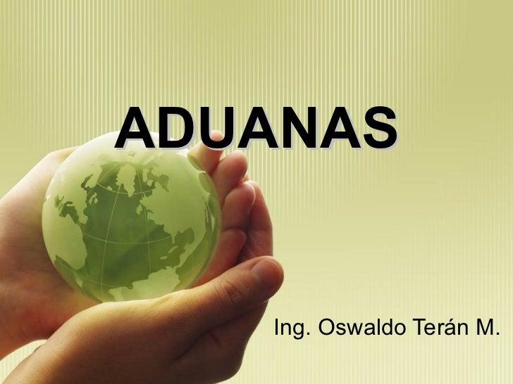 ADUANAS Ing. Oswaldo Terán M.