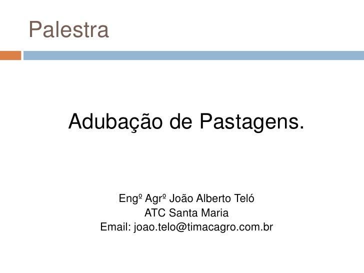 Palestra<br />Adubação de Pastagens.<br />EngºAgrº João Alberto Teló<br />ATC Santa Maria<br />Email: joao.telo@timacagro....