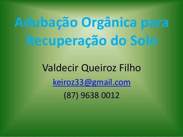 Adubação Orgânica para Recuperação do Solo Valdecir Queiroz Filho keiroz33@gmail.com (87) 9638 0012