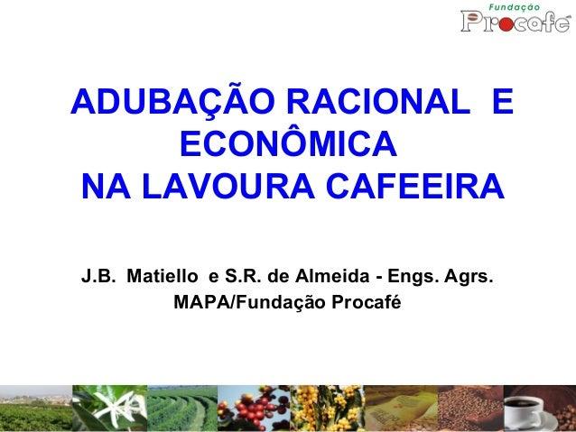 ADUBAÇÃO RACIONAL E ECONÔMICA NA LAVOURA CAFEEIRA J.B. Matiello e S.R. de Almeida - Engs. Agrs. MAPA/Fundação Procafé