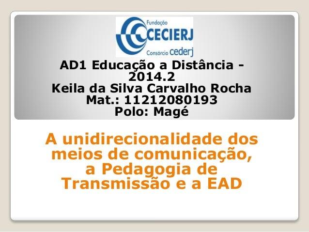 AD1 Educação a Distância - 2014.2 Keila da Silva Carvalho Rocha Mat.: 11212080193 Polo: Magé A unidirecionalidade dos meio...