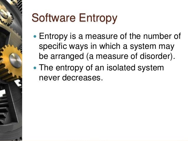 Software Entropy  Entropy is a measure of the number of specific ways in which a system may be arranged (a measure of dis...