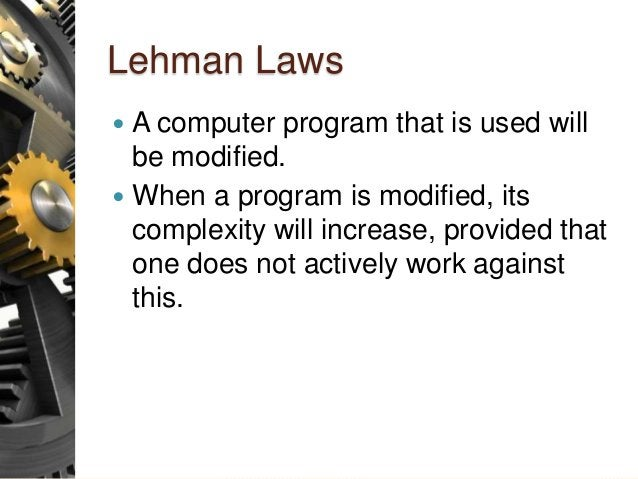 Lehman Laws  A computer program that is used will be modified.  When a program is modified, its complexity will increase...