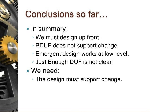 Conclusions so far…  In summary: ◦ We must design up front. ◦ BDUF does not support change. ◦ Emergent design works at lo...