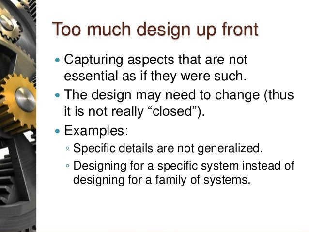 Too much design up front  Capturing aspects that are not essential as if they were such.  The design may need to change ...