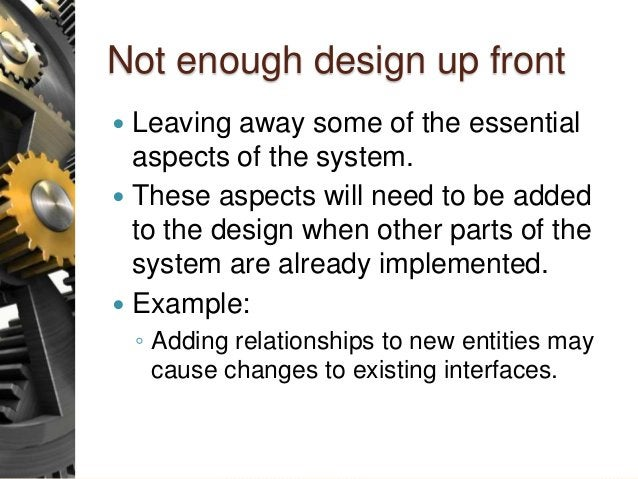 Not enough design up front  Leaving away some of the essential aspects of the system.  These aspects will need to be add...