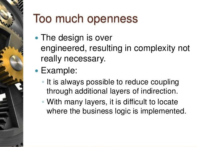 Too much openness  The design is over engineered, resulting in complexity not really necessary.  Example: ◦ It is always...