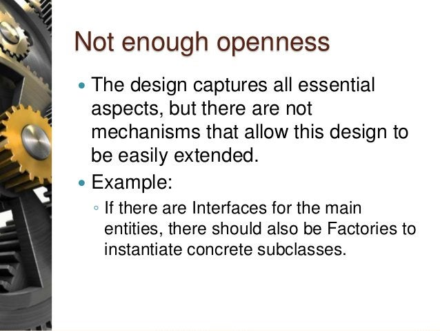 Not enough openness  The design captures all essential aspects, but there are not mechanisms that allow this design to be...
