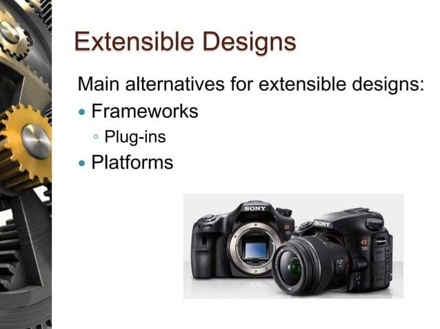 Extensible Designs Main alternatives for extensible designs:  Frameworks ◦ Plug-ins  Platforms