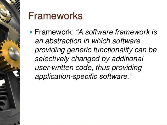 """Frameworks  Framework: """"A software framework is an abstraction in which software providing generic functionality can be s..."""