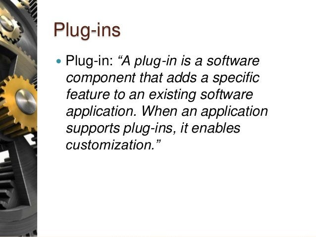 """Plug-ins  Plug-in: """"A plug-in is a software component that adds a specific feature to an existing software application. W..."""
