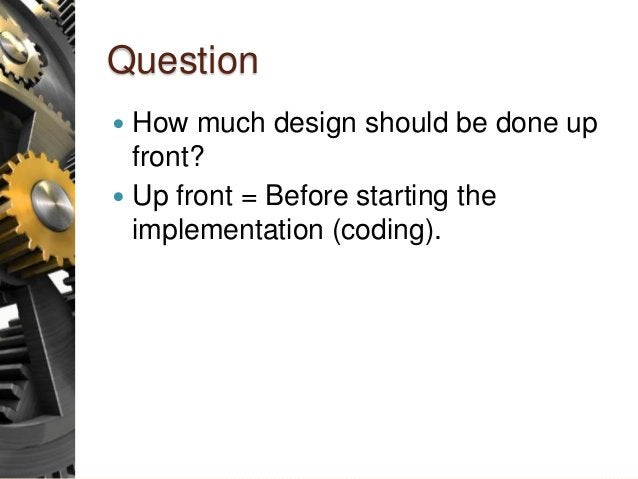 Question  How much design should be done up front?  Up front = Before starting the implementation (coding).