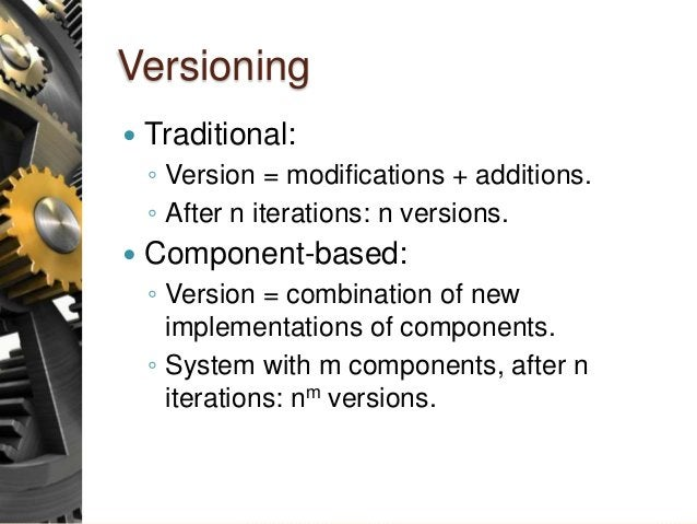 Versioning  Traditional: ◦ Version = modifications + additions. ◦ After n iterations: n versions.  Component-based: ◦ Ve...