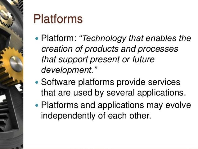 """Platforms  Platform: """"Technology that enables the creation of products and processes that support present or future devel..."""