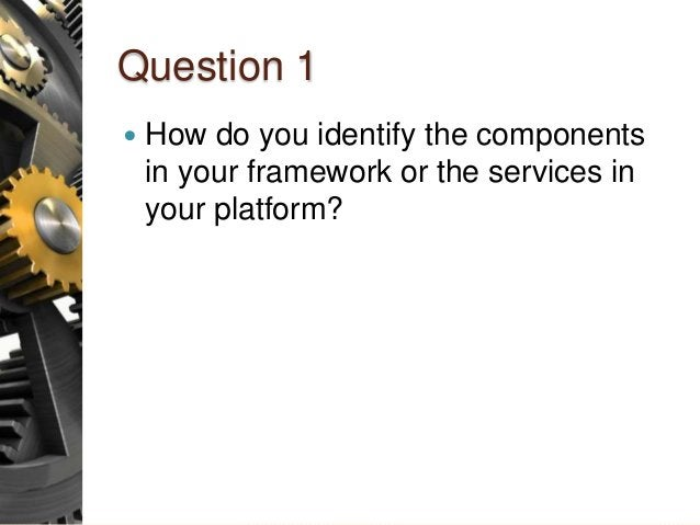 Question 1  How do you identify the components in your framework or the services in your platform?